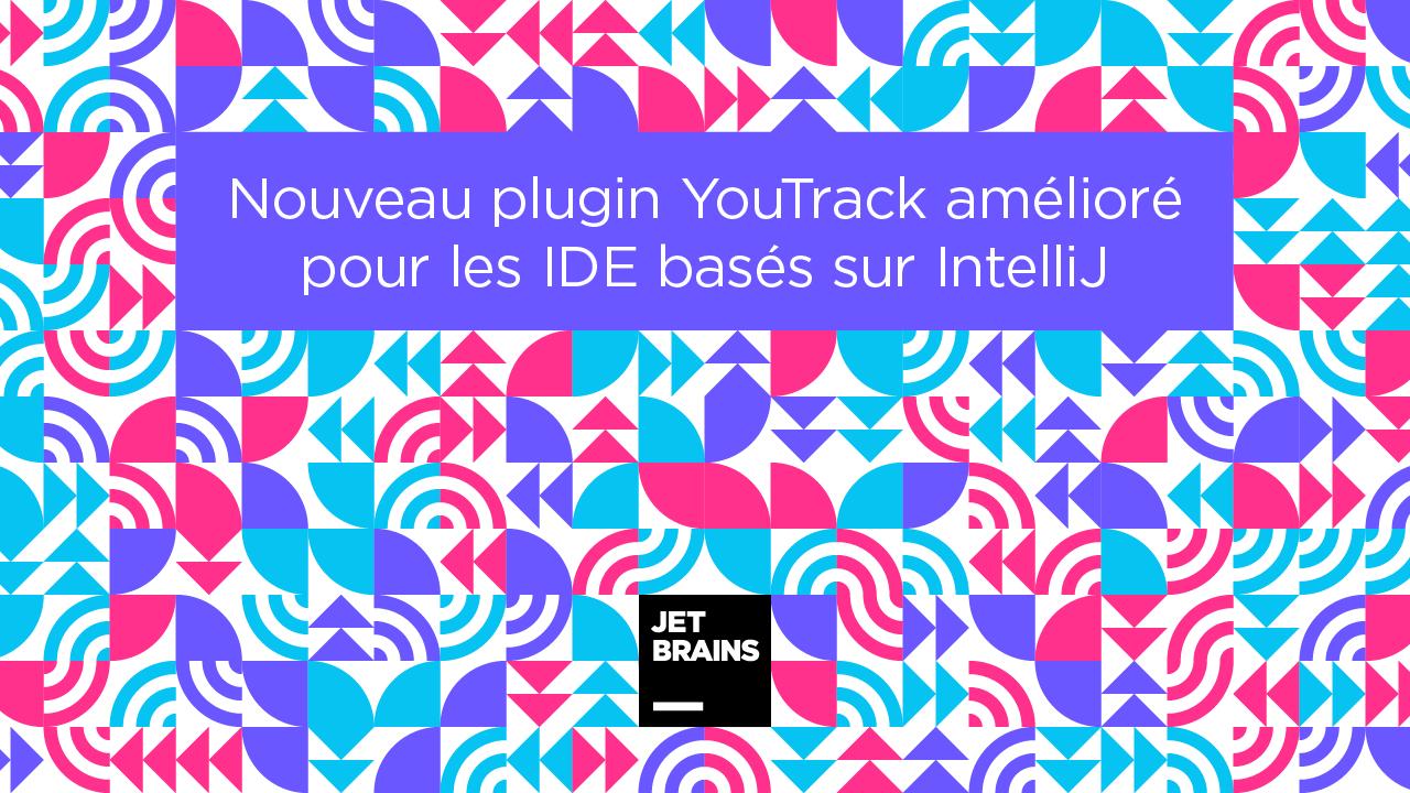 Nouveau plugin YouTrack amélioré pour les IDE basés sur IntelliJ